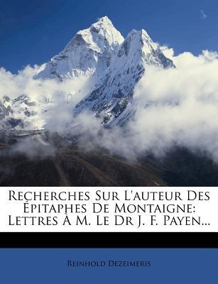 Recherches Sur L'Auteur Des Epitaphes de Montaigne: Lettres A M. Le Dr. J.-F. Payen (Classic Reprint) - Dezeimeris, Reinhold