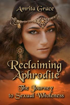 Reclaiming Aphrodite: The Journey to Sexual Wholeness - Grace, Amrita