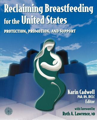 Reclaiming Breastfeeding for the United States: Protection, Promotion and Support - Cadwell, Karin, PH.D., R.N.