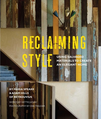 Reclaiming Style: Using Salvaged Materials to Create an Elegant Home - Speake, Maria, and Hills, Adam