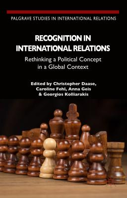 Recognition in International Relations: Rethinking a Political Concept in a Global Context - Daase, C (Editor), and Geis, A (Editor), and Fehl, Caroline (Editor)