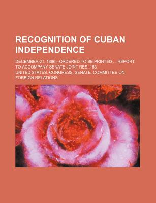 Recognition of Cuban Independence; December 21, 1896.--Ordered to Be Printed Report. to Accompany Senate Joint Res. 163 - Relations, United States Congress