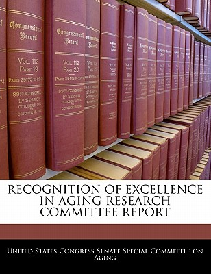 Recognition of Excellence in Aging Research Committee Report - United States Congress Senate Special Co (Creator)