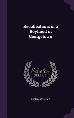 Recollections of a Boyhood in Georgetown - A, Gordon William