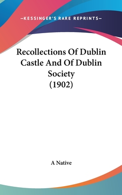 Recollections of Dublin Castle and of Dublin Society (1902) - A Native