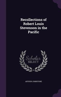 Recollections of Robert Louis Stevenson in the Pacific - Johnstone, Arthur
