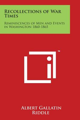 Recollections of War Times: Reminiscences of Men and Events in Washington 1860-1865 - Riddle, Albert Gallatin