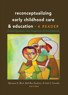 Reconceptualizing Early Childhood Care and Education: Critical Questions, New Imaginaries and Social Activism: A Reader - Bloch, Marianne N. (Editor), and Swadener, Beth Blue (Editor), and Cannella, Gaile S. (Editor)