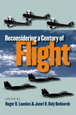 Reconsidering a Century of Flight - Launius, Roger D (Editor), and Bednarek, Janet R Daly (Editor)