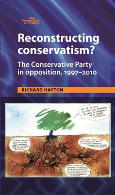 Reconstructing Conservatism?: The Conservative Party in Opposition, 1997-2010 - Hayton, Richard
