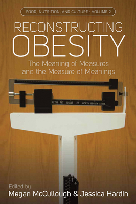 Reconstructing Obesity: The Meaning of Measures and the Measure of Meanings - McCullough, Megan (Editor), and Hardin, Jessica (Editor), and McGarvey, Stephen T. (Afterword by)