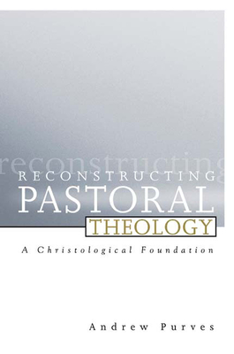 Reconstructing Pastoral Theology: A Christological Foundation - Purves, Andrew