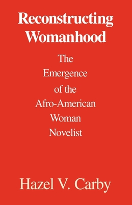 Reconstructing Womanhood: The Emergence of the Afro-American Woman Novelist - Carby, Hazel V