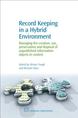 Record Keeping in a Hybrid Environment: Managing the Creation, Use, Preservation and Disposal of Unpublished Information Objects in Context - Tough, Alistair (Editor)