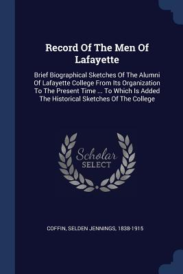 Record of the Men of Lafayette: Brief Biographical Sketches of the Alumni of Lafayette College from Its Organization to the Present Time ... to Which Is Added the Historical Sketches of the College - Coffin, Selden Jennings 1838-1915 (Creator)