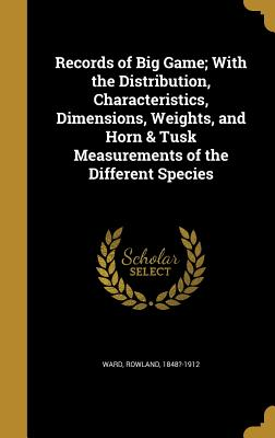 Records of Big Game; With the Distribution, Characteristics, Dimensions, Weights, and Horn & Tusk Measurements of the Different Species - Ward, Rowland 1848?-1912 (Creator)