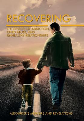 Recovering: The Effects of Addiction, Child Abuse, and Unhealthy Relationships - Alexander's Memoirs and Revelations