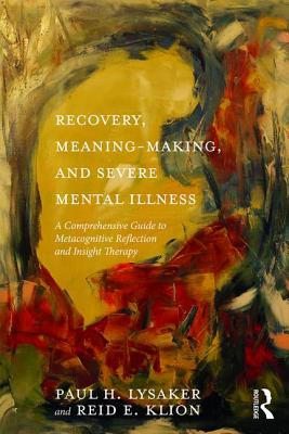 Recovery, Meaning-Making, and Severe Mental Illness: A Comprehensive Guide to Metacognitive Reflection and Insight Therapy - Lysaker, Paul H, and Klion, Reid E