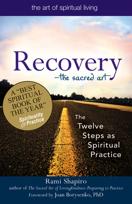 Recovery--The Sacred Art: The Twelve Steps as Spiritual Practice - Shapiro, Rami, Rabbi, and Borysenko, Joan (Foreword by)