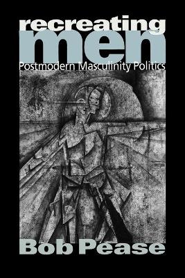 Recreating Men: Postmodern Masculinity Politics - Pease, Bob