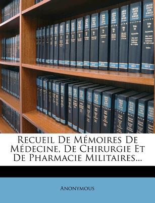 Recueil de Memoires de Medecine, de Chirurgie Et de Pharmacie Militaires - Anonymous