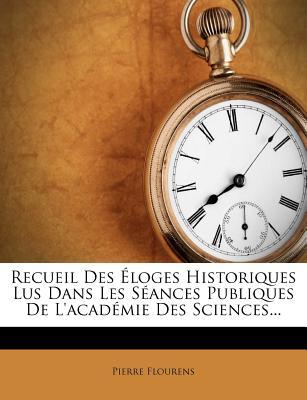 Recueil Des Loges Historiques Lus Dans Les S Ances Publiques de L'Acad Mie Des Sciences... - Flourens, Pierre