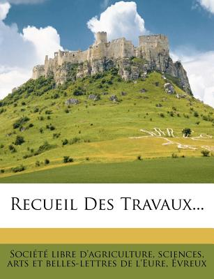 Recueil Des Travaux... - Soci T Libre D'Agriculture, Sciences (Creator)