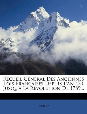 Recueil General Des Anciennes Lois Francaises Depuis L'An 420 Jusqu'a La Revolution de 1789... - Decrusy (Creator)