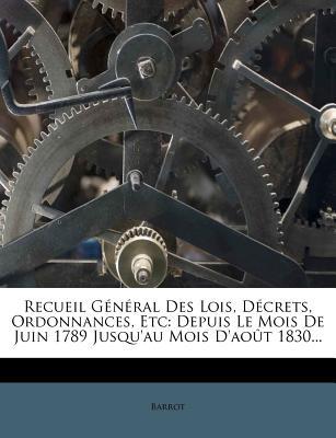 Recueil General Des Lois, Decrets, Ordonnances, Etc: Depuis Le Mois de Juin 1789 Jusqu'au Mois D'Aout 1830... - Barrot (Creator)