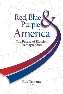 Red, Blue, & Purple America: The Future of Election Demographics - Teixeira, Ruy A (Editor)