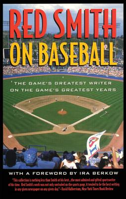 Red Smith on Baseball: The Game's Greatest Writer on the Game's Greatest Years - Smith, Red, and Berkow, Ira (Foreword by)