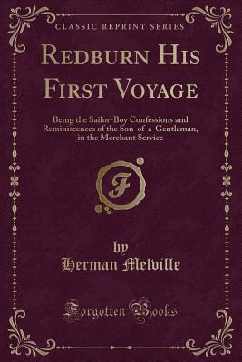 Redburn His First Voyage: Being the Sailor-Boy Confessions and Reminiscences of the Son-Of-A-Gentleman, in the Merchant Service (Classic Reprint) - Melville, Herman