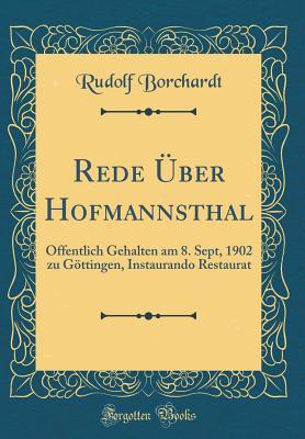Rede Uber Hofmannsthal: Offentlich Gehalten Am 8. Sept, 1902 Zu Gottingen, Instaurando Restaurat (Classic Reprint) - Borchardt, Rudolf