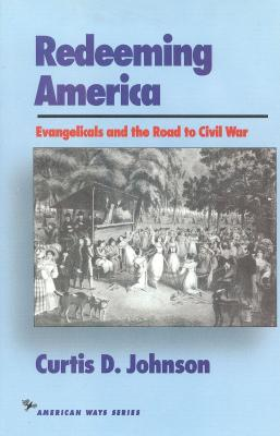 Redeeming America: Evangelicals and the Road to Civil War - Johnson, Curtis D