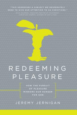 Redeeming Pleasure: How the Pursuit of Pleasure Mirrors Our Hunger for God - Jernigan, Jeremy