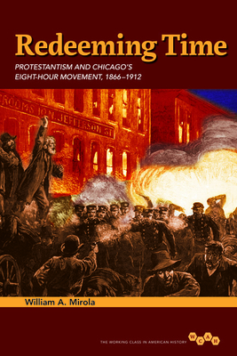 Redeeming Time: Protestantism and Chicago's Eight-Hour Movement, 1866-1912 - Mirola, William A
