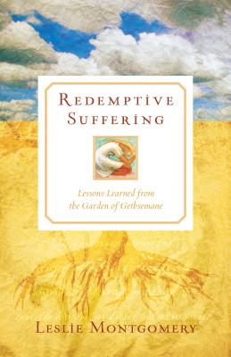 Redemptive Suffering: Lessons Learned from the Garden of Gethsemane - Montgomery, Leslie