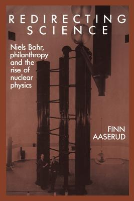 Redirecting Science: Niels Bohr, Philanthropy, and the Rise of Nuclear Physics - Aaserud, Finn