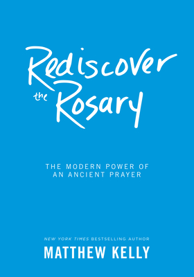 Rediscover the Rosary: The Modern Power of an Ancient Prayer - Kelly, Matthew