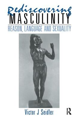 Rediscovering Masculinity: Reason, Language and Sexuality - Seidler, Victor J.