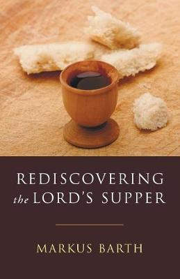Rediscovering the Lord's Supper: Communion with Israel, with Christ, and Among the Guests - Barth, Markus