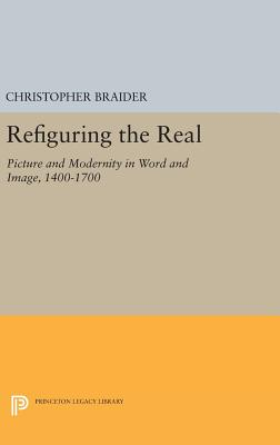 Refiguring the Real: Picture and Modernity in Word and Image, 1400-1700 - Braider, Christopher