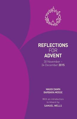 Reflections for Advent 2015: 30 November - 24 December 2015 - Dawn, Maggi, and Mosse, Barbara, and Wells, Samuel