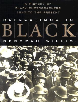 Reflections in Black: A History of Black Photographers, 1840 to the Present - Willis, Deborah