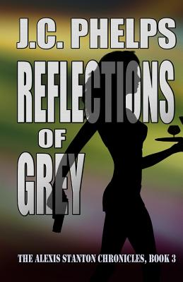 Reflections of Grey: Book Three of the Alexis Stanton Chronicles - Phelps, J C