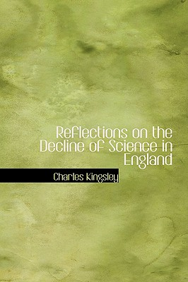 Reflections on the Decline of Science in England - Kingsley, Charles