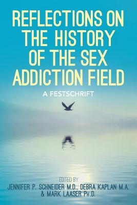 Reflections on the History of the Sex Addiction Field: A Festschrift - Schneider M D, Jennifer P, and Laaser Ph D, Mark, and Kaplan M a, Debra