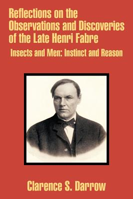 Reflections on the Observations and Discoveries of the Late Henri Fabre: Insects and Men: Instinct and Reason - Darrow, Clarence S