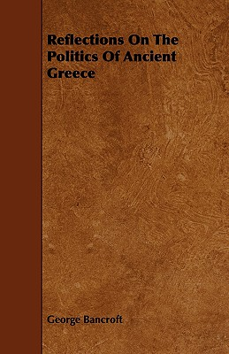 Reflections on the Politics of Ancient Greece - Bancroft, George