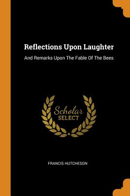 Reflections Upon Laughter: And Remarks Upon the Fable of the Bees - Hutcheson, Francis